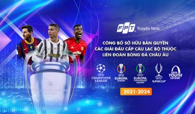 FPT CÔNG BỐ SỞ HỮU ĐỘC QUYỀN BẢN QUYỀN CÁC GIẢI ĐẤU CẤP CÂU LẠC BỘ THUỘC LIÊN ĐOÀN BÓNG ĐÁ CHÂU ÂU (UEFA)